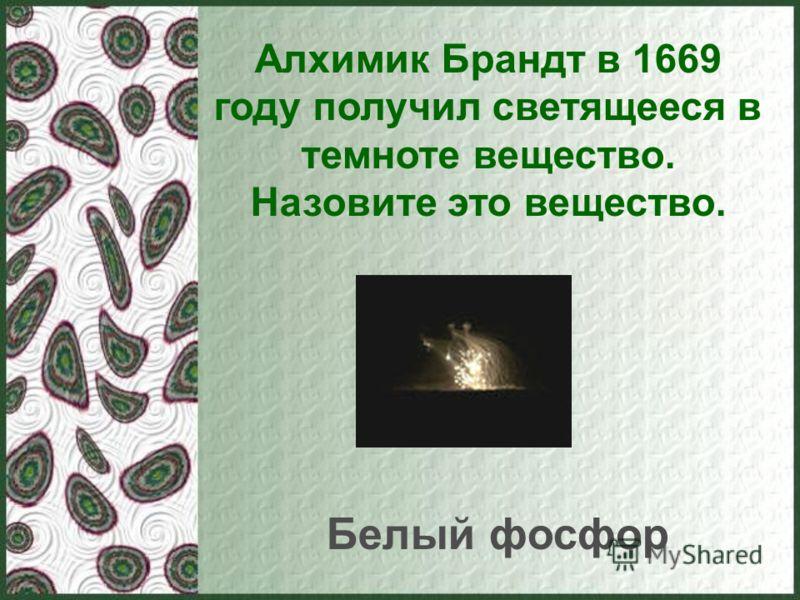 Алхимик Брандт в 1669 году получил светящееся в темноте вещество. Назовите это вещество. Белый фосфор