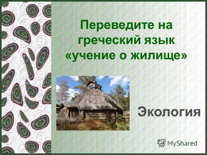 Переведите на греческий язык «учение о жилище» Экология
