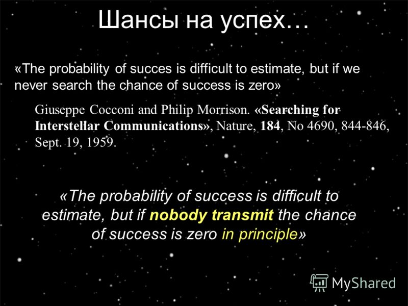 13 Шансы на успех… «The probability of succes is difficult to estimate, but if we never search the chance of success is zero» Giuseppe Cocconi and Philip Morrison. «Searching for Interstellar Communications», Nature, 184, No 4690, 844-846, Sept. 19,