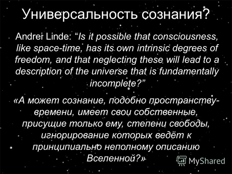 4 Универсальность сознания? Andrei Linde: Is it possible that consciousness, like space-time, has its own intrinsic degrees of freedom, and that neglecting these will lead to a description of the universe that is fundamentally incomplete? «А может со