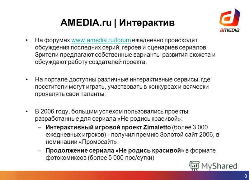 3 AMEDIA.ru | Интерактив На форумах www.amedia.ru/forum ежедневно происходят обсуждения последних серий, героев и сценариев сериалов. Зрители предлагают собственные варианты развития сюжета и обсуждают работу создателей проекта.www.amedia.ru/forum На