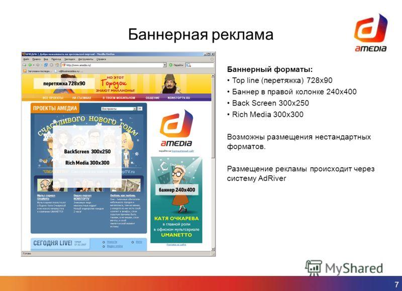 7 Баннерная реклама Баннерный форматы: Top line (перетяжка) 728х90 Баннер в правой колонке 240х400 Back Screen 300х250 Rich Media 300х300 Возможны размещения нестандартных форматов. Размещение рекламы происходит через систему AdRiver