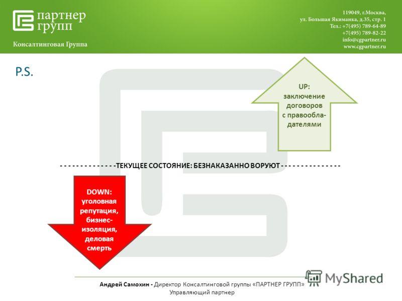Андрей Самохин - Директор Консалтинговой группы «ПАРТНЕР ГРУПП» Управляющий партнер P.S. - - - - - - - - - - - - - -ТЕКУЩЕЕ СОСТОЯНИЕ: БЕЗНАКАЗАННО ВОРУЮТ - - - - - - - - - - - - - - - DOWN: уголовная репутация, бизнес- изоляция, деловая смерть UP: з