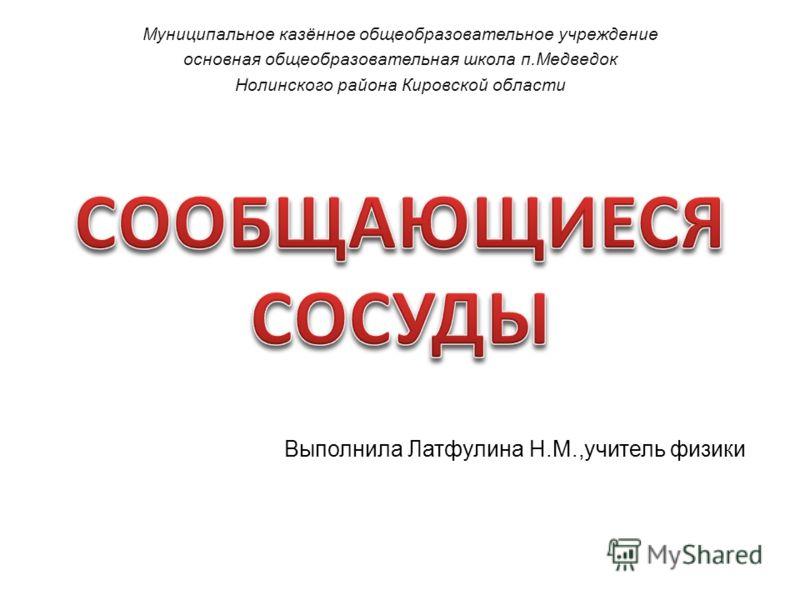 Выполнила Латфулина Н.М.,учитель физики Муниципальное казённое общеобразовательное учреждение основная общеобразовательная школа п.Медведок Нолинского района Кировской области