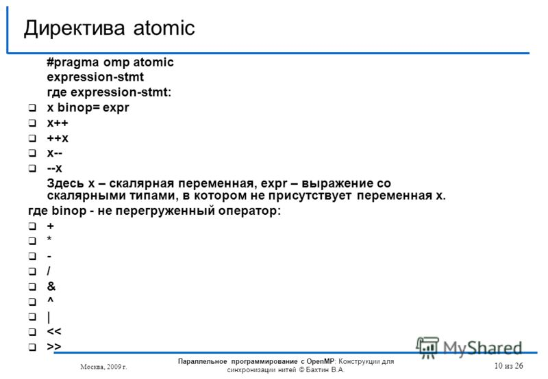 10 из 26 #pragma omp atomic expression-stmt где expression-stmt: x binop= expr x++ ++x x-- --x Здесь х – скалярная переменная, expr – выражение со скалярными типами, в котором не присутствует переменная х. где binop - не перегруженный оператор: + * -