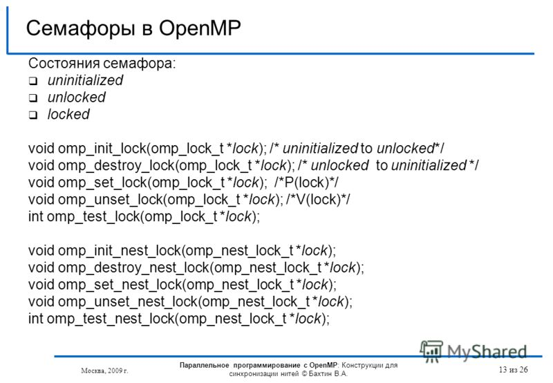13 из 26 Состояния семафора: uninitialized unlocked locked void omp_init_lock(omp_lock_t *lock); /* uninitialized to unlocked*/ void omp_destroy_lock(omp_lock_t *lock); /* unlocked to uninitialized */ void omp_set_lock(omp_lock_t *lock); /*P(lock)*/