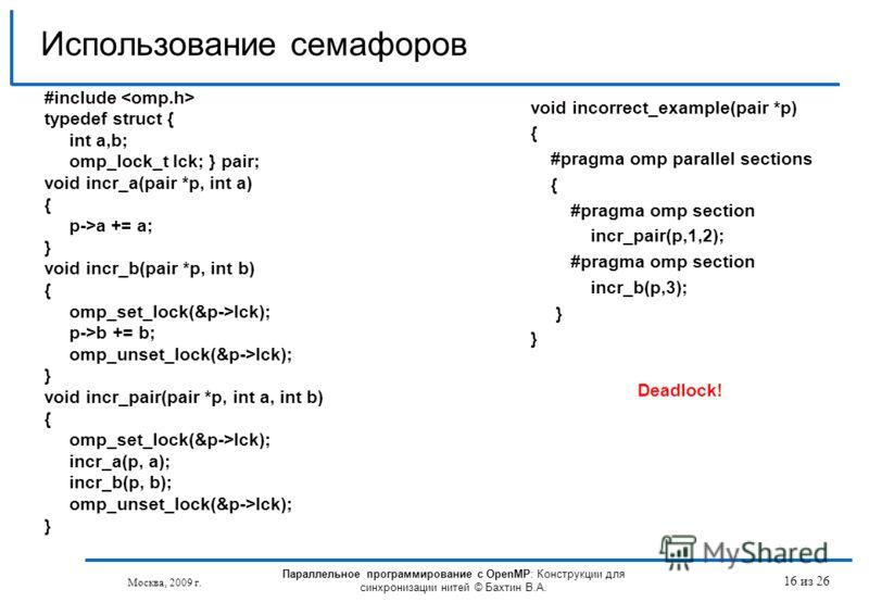 16 из 26 #include typedef struct { int a,b; omp_lock_t lck; } pair; void incr_a(pair *p, int a) { p->a += a; } void incr_b(pair *p, int b) { omp_set_lock(&p->lck); p->b += b; omp_unset_lock(&p->lck); } void incr_pair(pair *p, int a, int b) { omp_set_