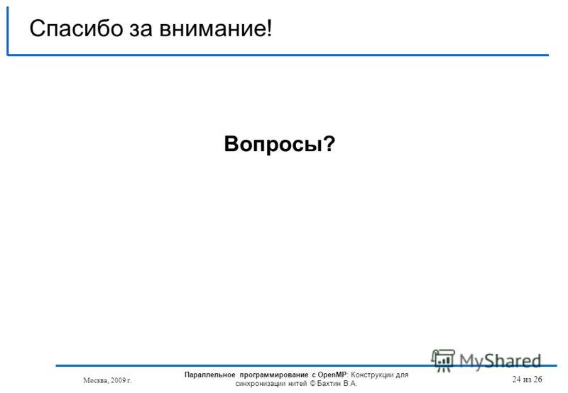 24 из 26 Спасибо за внимание! Вопросы? Москва, 2009 г. Параллельное программирование с OpenMP: Конструкции для синхронизации нитей © Бахтин В.А.