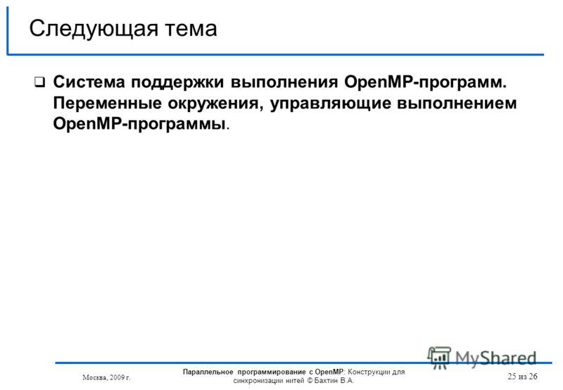 25 из 26 Система поддержки выполнения OpenMP-программ. Переменные окружения, управляющие выполнением OpenMP-программы. Следующая тема Москва, 2009 г. Параллельное программирование с OpenMP: Конструкции для синхронизации нитей © Бахтин В.А.