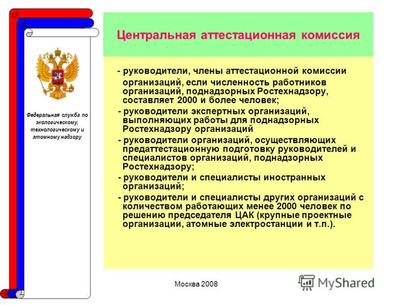 Москва 2008 Центральная аттестационная комиссия - руководители, члены аттестационной комиссии организаций, если численность работников организаций, поднадзорных Ростехнадзору, составляет 2000 и более человек; - руководители экспертных организаций, вы