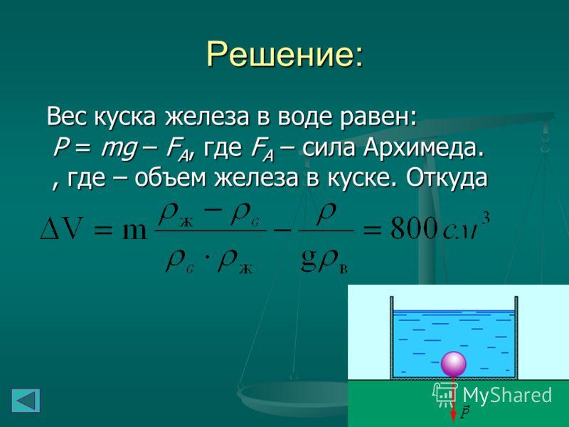 Определите объем вакуумной полости ΔV в куске железа массой m = 7,8 кг и плотностью ρж = 7800 кг/м 3, если вес этого куска в воде Р = 60 Н. Плотность воды ρв = 1000 кг/м 3. Ускорение свободного падения считать равным 10 м/с 2. Определите объем вакуум