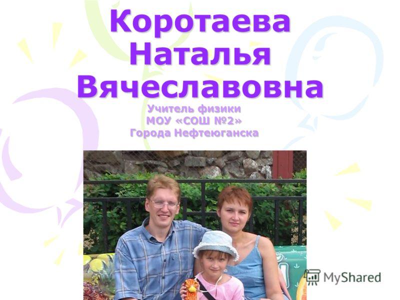 Коротаева Наталья Вячеславовна Учитель физики МОУ «СОШ 2» Города Нефтеюганска