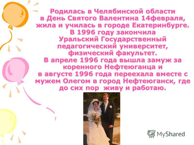 Родилась в Челябинской области в День Святого Валентина 14февраля, жила и училась в городе Екатеринбурге. В 1996 году закончила Уральский Государственный педагогический университет, физический факультет. В апреле 1996 года вышла замуж за коренного Не