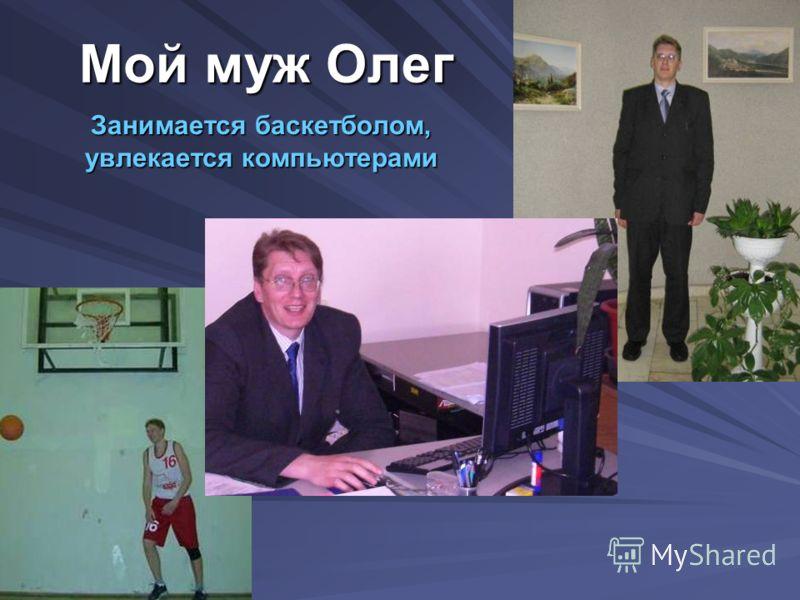 Мой муж Олег Занимается баскетболом, увлекается компьютерами