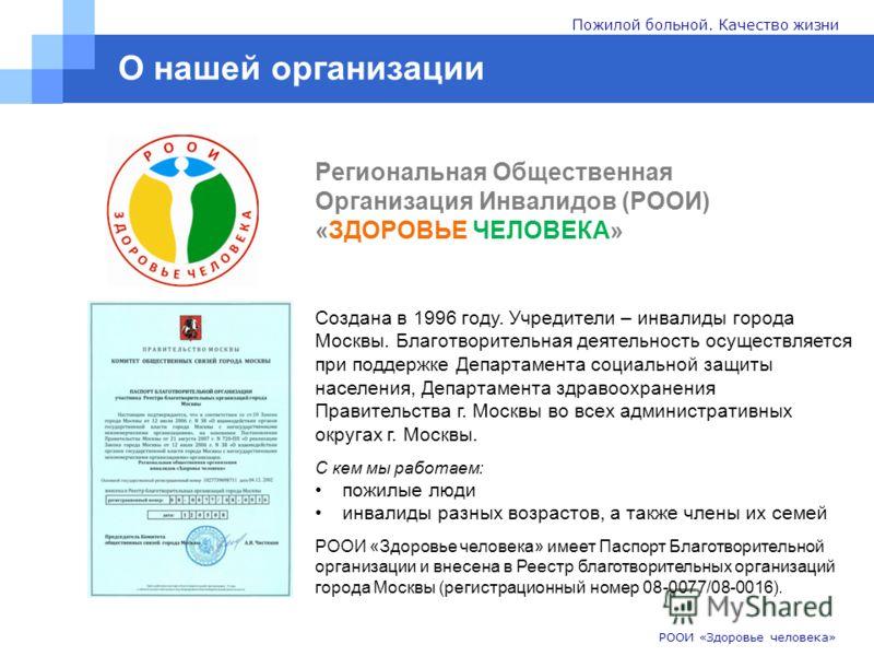 О нашей организации Региональная Общественная Организация Инвалидов (РООИ) «ЗДОРОВЬЕ ЧЕЛОВЕКА» РООИ «Здоровье человека» Пожилой больной. Качество жизни Создана в 1996 году. Учредители – инвалиды города Москвы. Благотворительная деятельность осуществл