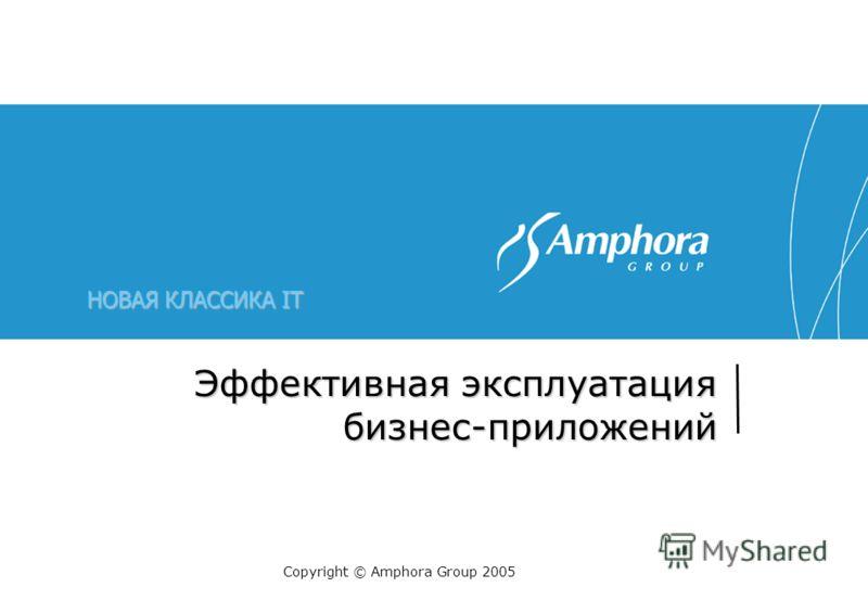 НОВАЯ КЛАССИКА IT Эффективная эксплуатация бизнес-приложений Copyright © Amphora Group 2005