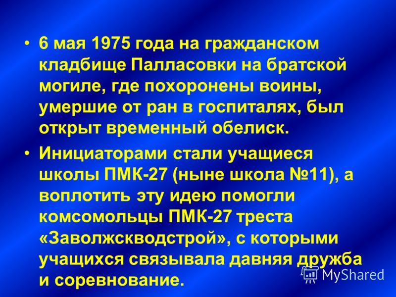 6 мая 1975 года на гражданском кладбище Палласовки на братской могиле, где похоронены воины, умершие от ран в госпиталях, был открыт временный обелиск. Инициаторами стали учащиеся школы ПМК-27 (ныне школа 11), а воплотить эту идею помогли комсомольцы