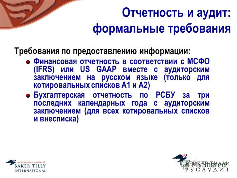 Отчетность и аудит: формальные требования Требования по предоставлению информации: Финансовая отчетность в соответствии с МСФО (IFRS) или US GAAP вместе с аудиторским заключением на русском языке (только для котировальных списков A1 и А2) Бухгалтерск