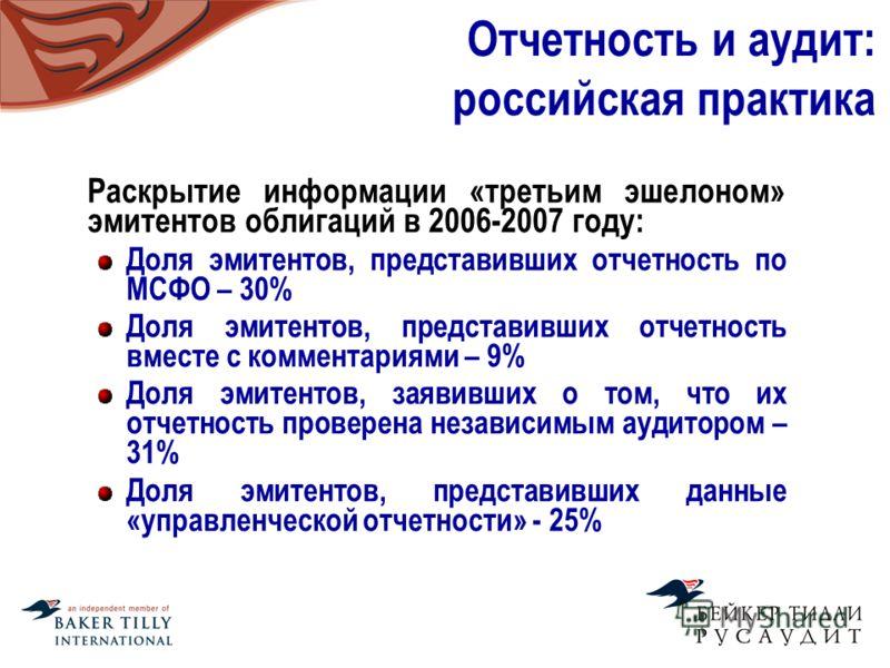 Отчетность и аудит: российская практика Раскрытие информации «третьим эшелоном» эмитентов облигаций в 2006-2007 году: Доля эмитентов, представивших отчетность по МСФО – 30% Доля эмитентов, представивших отчетность вместе с комментариями – 9% Доля эми