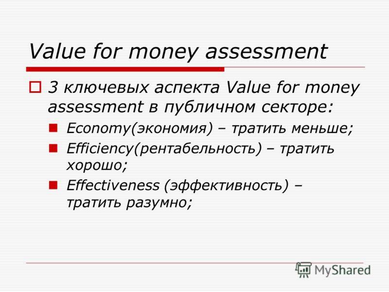3 ключевых аспекта Value for money assessment в публичном секторе: Economy(экономия) – тратить меньше; Efficiency(рентабельность) – тратить хорошо; Effectiveness (эффективность) – тратить разумно;