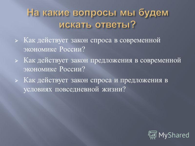 Как действует закон спроса в современной экономике России ? Как действует закон предложения в современной экономике России ? Как действует закон спроса и предложения в условиях повседневной жизни ?