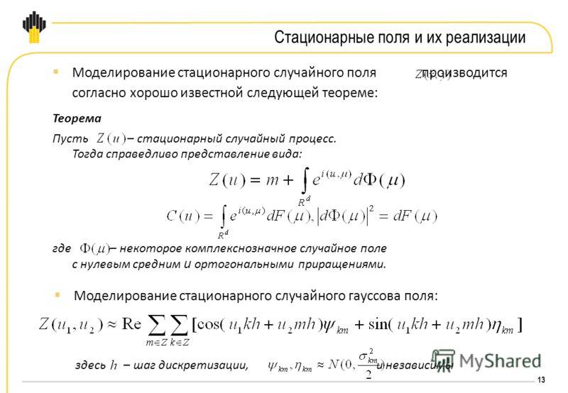 13 Стационарные поля и их реализации Моделирование стационарного случайного поля производится согласно хорошо известной следующей теореме: Теорема Пусть – стационарный случайный процесс. Тогда справедливо представление вида: где – некоторое комплексн