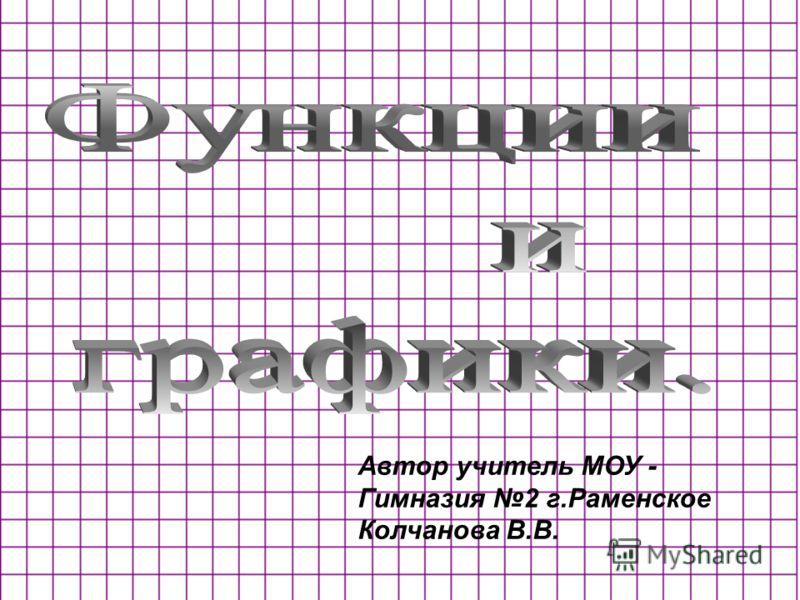 Автор учитель МОУ - Гимназия 2 г.Раменское Колчанова В.В.