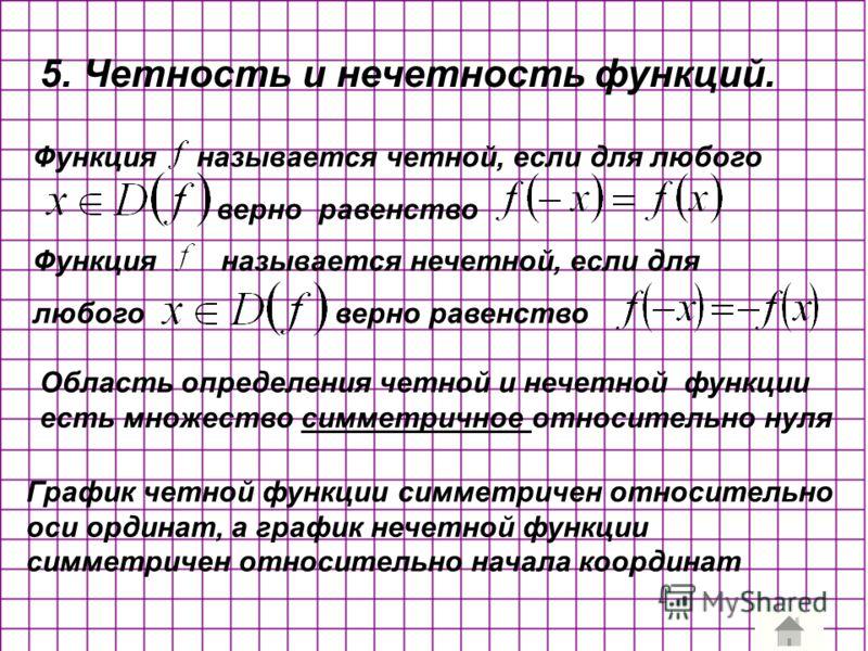 5. Четность и нечетность функций. Функция называется четной, если для любого верно равенство Функция называется нечетной, если для любого верно равенство Область определения четной и нечетной функции есть множество симметричное относительно нуля Граф