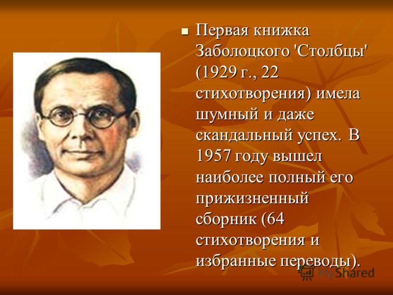 Первая книжка Заболоцкого 'Столбцы' (1929 г., 22 стихотворения) имела шумный и даже скандальный успех. В 1957 году вышел наиболее полный его прижизненный сборник (64 стихотворения и избранные переводы). Первая книжка Заболоцкого 'Столбцы' (1929 г., 2