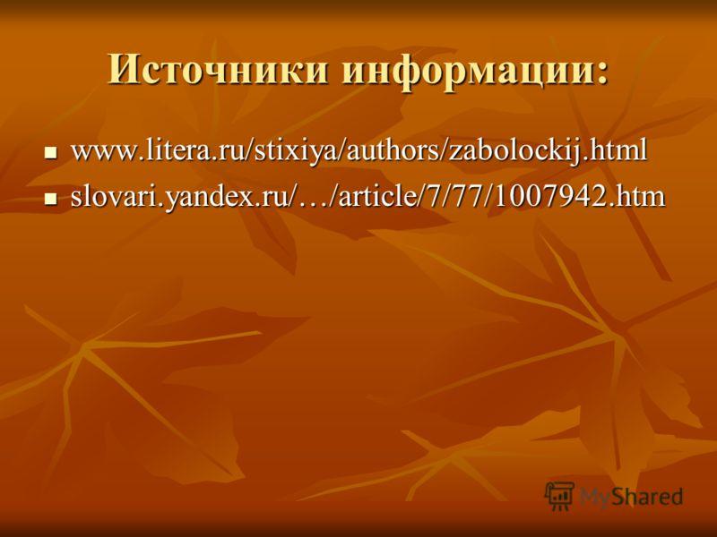 Источники информации: www.litera.ru/stixiya/authors/zabolockij.html www.litera.ru/stixiya/authors/zabolockij.html slovari.yandex.ru/…/article/7/77/1007942.htm slovari.yandex.ru/…/article/7/77/1007942.htm