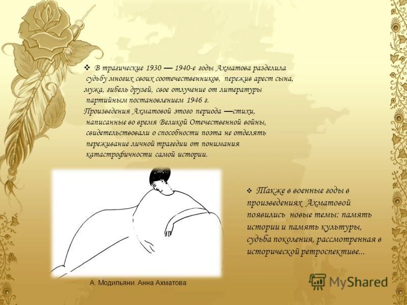 В трагические 1930 1940-е годы Ахматова разделила судьбу многих своих соотечественников, пережив арест сына, мужа, гибель друзей, свое отлучение от литературы партийным постановлением 1946 г. Произведения Ахматовой этого периода стихи, написанные во