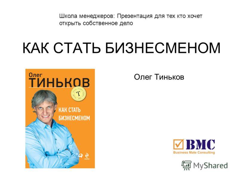 КАК СТАТЬ БИЗНЕСМЕНОМ Олег Тиньков Школа менеджеров: Презентация для тех кто хочет открыть собственное дело