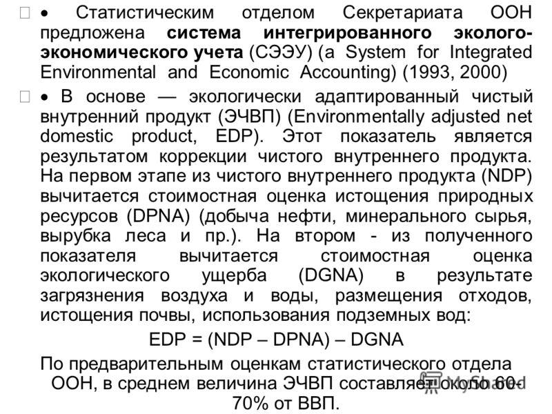 Статистическим отделом Секретариата ООН предложена система интегрированного эколого- экономического учета (СЭЭУ) (a System for Integrated Environmental and Economic Accounting) (1993, 2000) В основе экологически адаптированный чистый внутренний проду