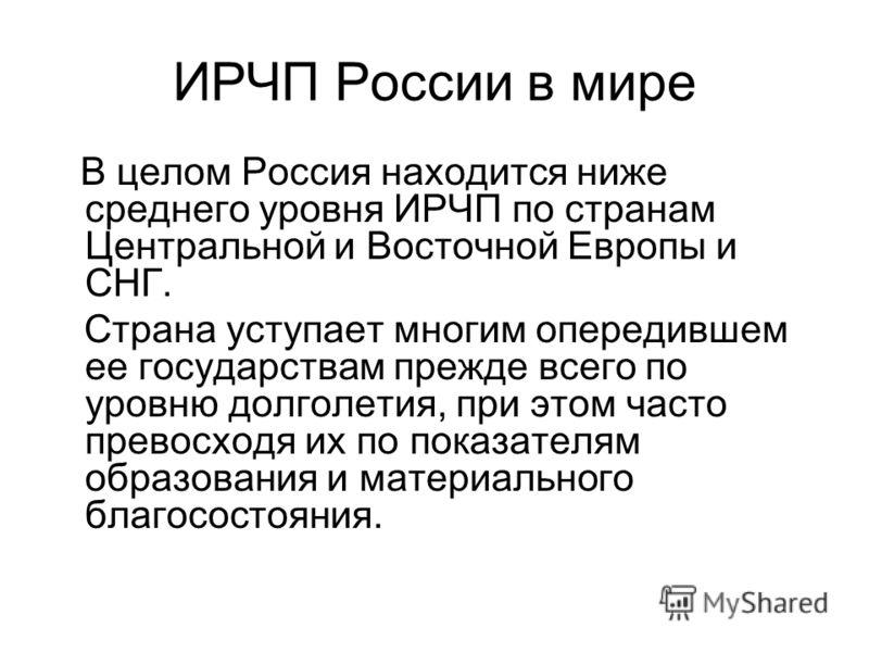 ИРЧП России в мире В целом Россия находится ниже среднего уровня ИРЧП по странам Центральной и Восточной Европы и СНГ. Страна уступает многим опередившем ее государствам прежде всего по уровню долголетия, при этом часто превосходя их по показателям о