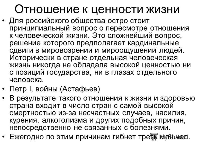 Отношение к ценности жизни Для российского общества остро стоит принципиальный вопрос о пересмотре отношения к человеческой жизни. Это сложнейший вопрос, решение которого предполагает кардинальные сдвиги в мировозрении и мироощущении людей. Историчес