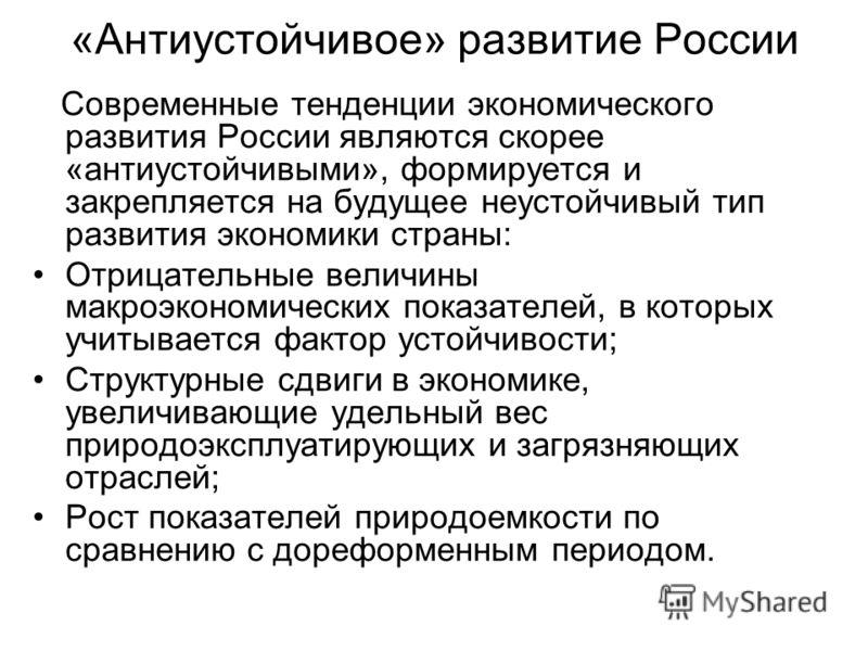 «Антиустойчивое» развитие России Современные тенденции экономического развития России являются скорее «антиустойчивыми», формируется и закрепляется на будущее неустойчивый тип развития экономики страны: Отрицательные величины макроэкономических показ