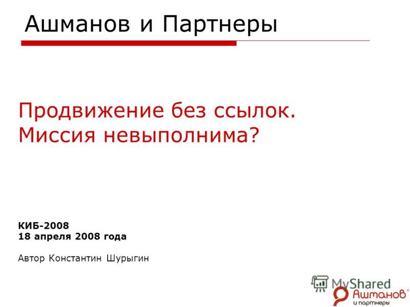 Ашманов и Партнеры Продвижение без ссылок. Миссия невыполнима? КИБ-2008 18 апреля 2008 года Автор Константин Шурыгин
