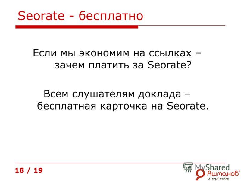 Seorate - бесплатно 18 / 19 Если мы экономим на ссылках – зачем платить за Seorate? Всем слушателям доклада – бесплатная карточка на Seorate.