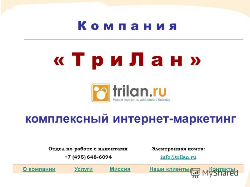 О компанииУслугиМиссияНаши клиентыКонтакты К о м п а н и я « Т р и Л а н » комплексный интернет-маркетинг Отдел по работе с клиентамиЭлектронная почта: +7 (495) 648-6094info@trilan.ru