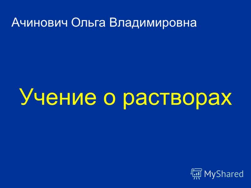 Учение о растворах Ачинович Ольга Владимировна