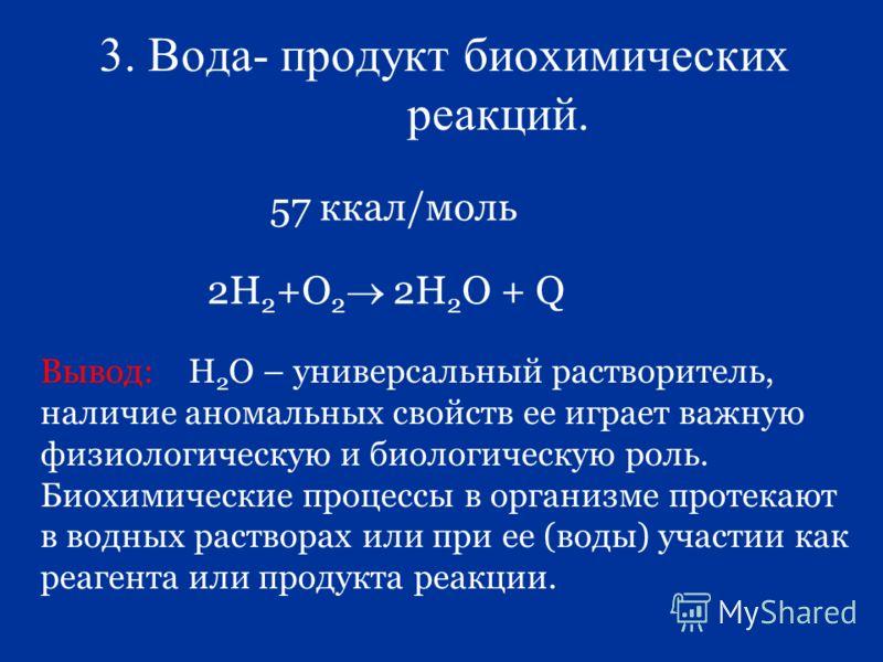 3. Вода- продукт биохимических реакций. 57 ккал/моль 2Н 2 +О 2 2Н 2 О + Q Вывод: Н 2 О – универсальный растворитель, наличие аномальных свойств ее играет важную физиологическую и биологическую роль. Биохимические процессы в организме протекают в водн