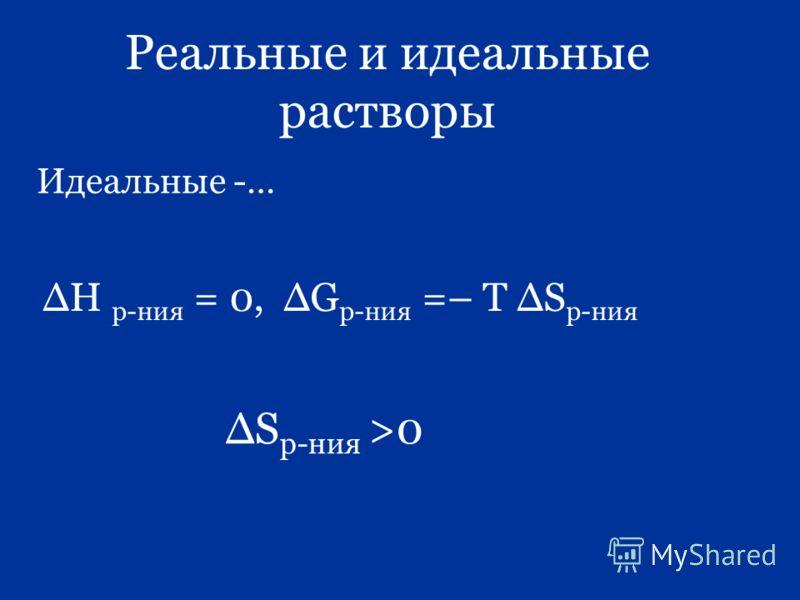 Реальные и идеальные растворы Идеальные -… Н р-ния = 0, G р-ния =– Т S р-ния S р-ния >0