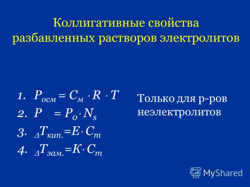 Коллигативные свойства разбавленных растворов электролитов 1.Р осм = С м R T 2.P = P 0 N s 3. Т кип. =Е С m 4. Т зам. =К С m Только для р-ров неэлектролитов