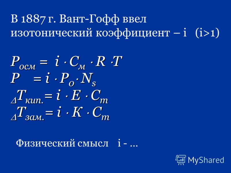 В 1887 г. Вант-Гофф ввел изотонический коэффициент – i (i>1) Р осм = i С м R T P = i P 0 N s Т кип. = i Е С m Т кип. = i Е С m Т зам. = i К С m Т зам. = i К С m Физический смысл i - …