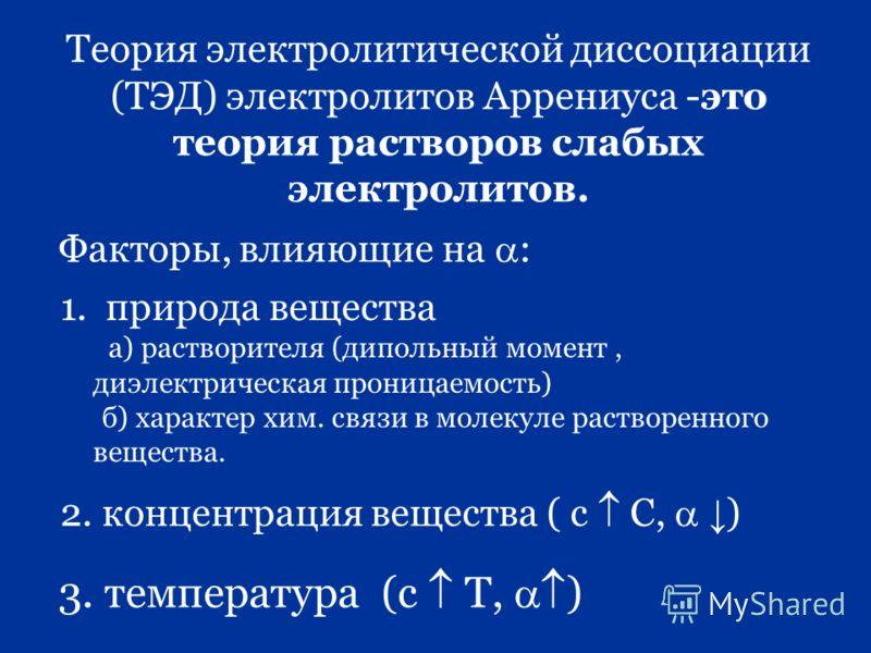 Теория электролитической диссоциации (ТЭД) электролитов Аррениуса -это теория растворов слабых электролитов. Факторы, влияющие на : 1. природа вещества а) растворителя (дипольный момент, диэлектрическая проницаемость) б) характер хим. связи в молекул