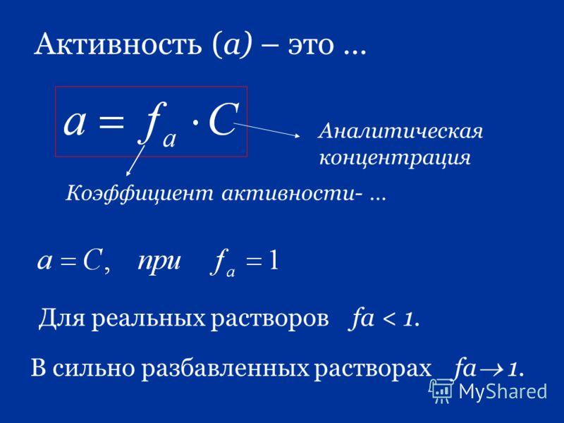 Активность (а) – это … Для реальных растворов fa < 1. В сильно разбавленных растворах fa 1. Коэффициент активности- … Аналитическая концентрация