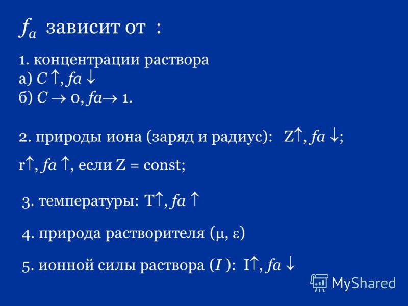 f a зависит от : 1. концентрации раствора а) С, fa б) С 0, fa 1. 2. природы иона (заряд и радиус): Z, fa ; r, fa, если Z = cоnst; 3. температуры: Т, fa 4. природа растворителя (, ) 5. ионной силы раствора (I ): I, fa