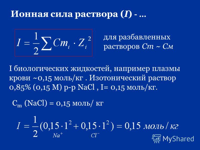 Ионная сила раствора (I) - … для разбавленных растворов Сm ~ Cм I биологических жидкостей, например плазмы крови ~0,15 моль/кг. Изотонический раствор 0,85% (0,15 М) р-р NaCl, I= 0,15 моль/кг. С m (NaCl) = 0,15 моль/ кг