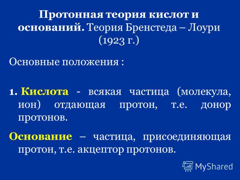 Протонная теория кислот и оснований. Теория Бренстеда – Лоури (1923 г.) Основные положения : 1. Кислота - всякая частица (молекула, ион) отдающая протон, т.е. донор протонов. Основание – частица, присоединяющая протон, т.е. акцептор протонов.