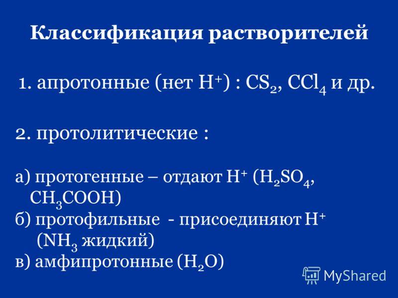 Классификация растворителей 1. апротонные (нет Н + ) : СS 2, CCl 4 и др. 2. протолитические : а) протогенные – отдают Н + (Н 2 SO 4, CH 3 COOH) б) протофильные - присоединяют Н + (NH 3 жидкий) в) амфипротонные (Н 2 О)